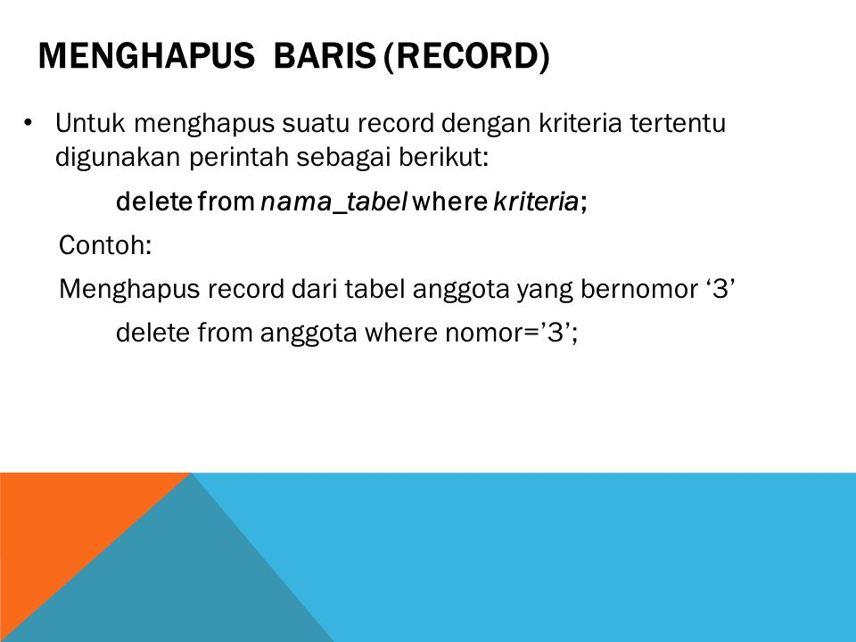 MENGHAPUS BARIS (RECORD) Untuk menghapus suatu record dengan kriteria tertentu digunakan perintah sebagai berikut: delete from nama_tabel where kriteria; Contoh: Menghapus record dari tabel anggota yang bernomor '3' delete from anggota where nomor='3';