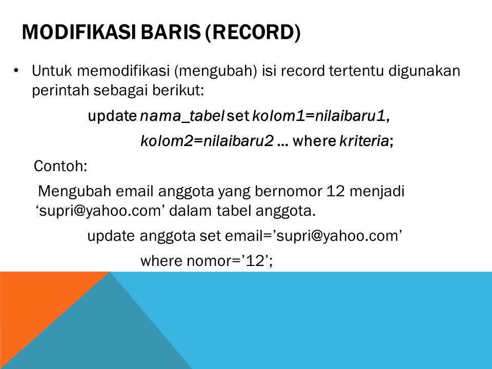 MODIFIKASI BARIS (RECORD) Untuk memodifikasi (mengubah) isi record tertentu digunakan perintah sebagai berikut: update nama_tabel set kolom1=nilaibaru1, kolom2=nilaibaru2 … where kriteria; Contoh: Mengubah email anggota yang bernomor 12 menjadi 'supri@yahoo.com' dalam tabel anggota.