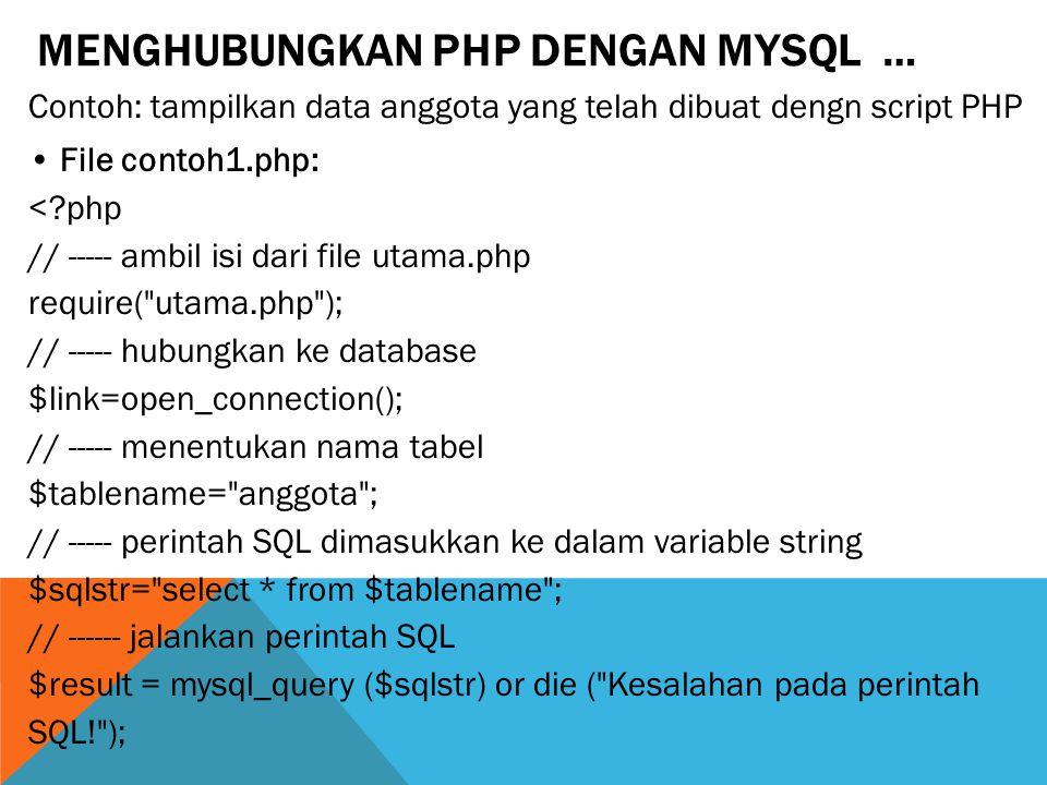 MENGHUBUNGKAN PHP DENGAN MYSQL … Contoh: tampilkan data anggota yang telah dibuat dengn script PHP File contoh1.php: <?php // ----- ambil isi dari file utama.php require( utama.php ); // ----- hubungkan ke database $link=open_connection(); // ----- menentukan nama tabel $tablename= anggota ; // ----- perintah SQL dimasukkan ke dalam variable string $sqlstr= select * from $tablename ; // ------ jalankan perintah SQL $result = mysql_query ($sqlstr) or die ( Kesalahan pada perintah SQL! );