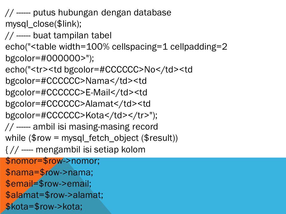 // ------ putus hubungan dengan database mysql_close($link); // ------ buat tampilan tabel echo( <table width=100% cellspacing=1 cellpadding=2 bgcolor=#000000> ); echo( No <td bgcolor=#CCCCCC>Nama <td bgcolor=#CCCCCC>E-Mail <td bgcolor=#CCCCCC>Alamat <td bgcolor=#CCCCCC>Kota ); // ------ ambil isi masing-masing record while ($row = mysql_fetch_object ($result)) { // ----- mengambil isi setiap kolom $nomor=$row->nomor; $nama=$row->nama; $email=$row->email; $alamat=$row->alamat; $kota=$row->kota;