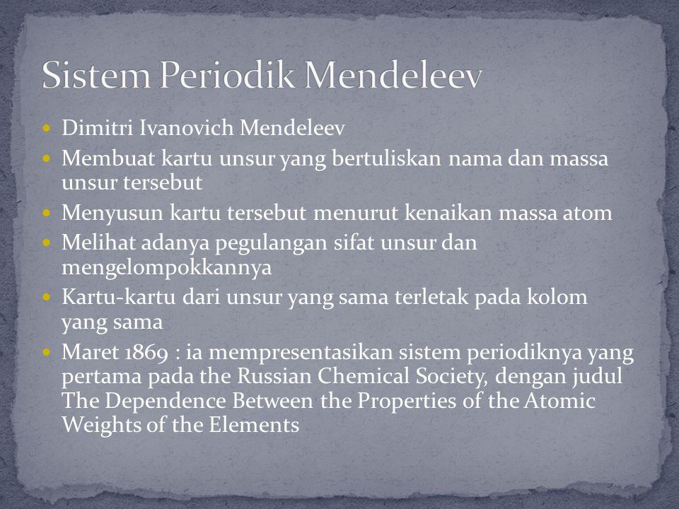 Dimitri Ivanovich Mendeleev Membuat kartu unsur yang bertuliskan nama dan massa unsur tersebut Menyusun kartu tersebut menurut kenaikan massa atom Mel