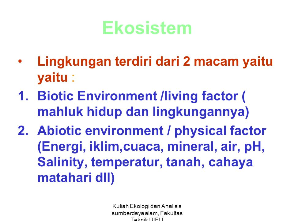Kuliah Ekologi dan Analisis sumberdaya alam, Fakultas Teknik UIEU Ekosistem Lingkungan terdiri dari 2 macam yaitu yaitu : 1.Biotic Environment /living factor ( mahluk hidup dan lingkungannya) 2.Abiotic environment / physical factor (Energi, iklim,cuaca, mineral, air, pH, Salinity, temperatur, tanah, cahaya matahari dll)