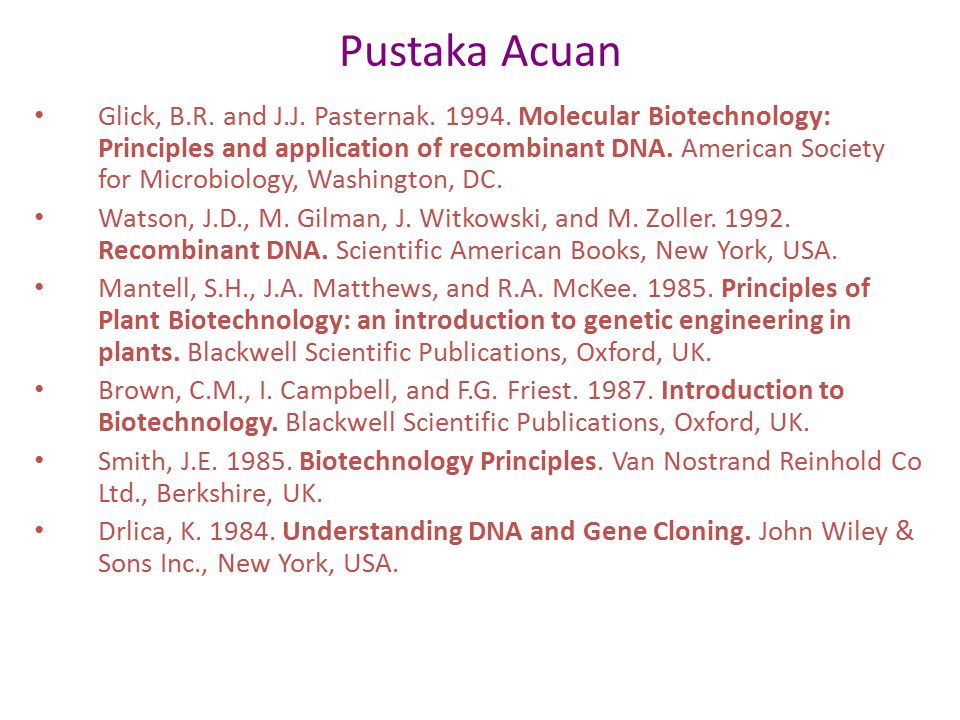 Pustaka Acuan Glick, B.R. and J.J. Pasternak. 1994. Molecular Biotechnology: Principles and application of recombinant DNA. American Society for Micro