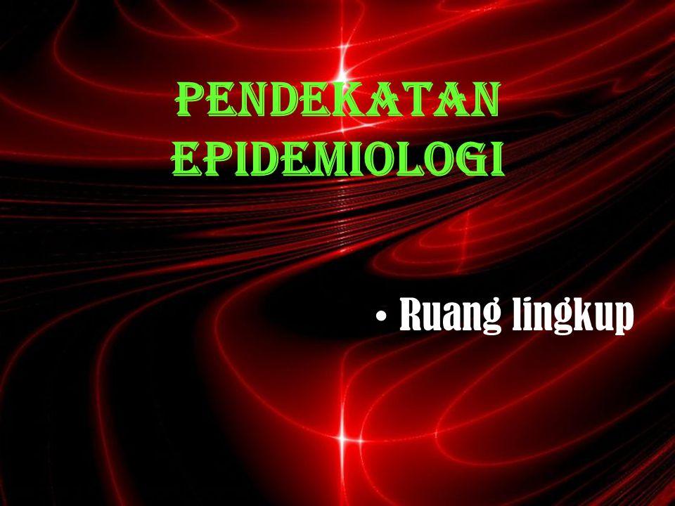 Ruang lingkup epidemiologi 1.Subjek dan objek epidemiologi : * masalah kesehatan (p.menular, p.tdk menular, kecelakaan, bencana alam dsb).