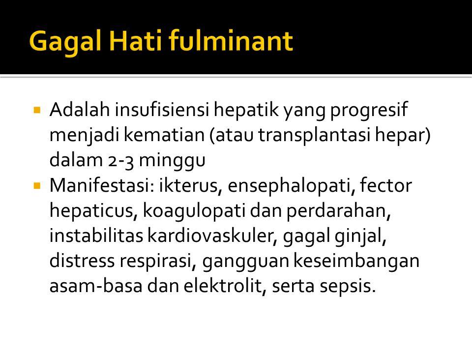  Adalah insufisiensi hepatik yang progresif menjadi kematian (atau transplantasi hepar) dalam 2-3 minggu  Manifestasi: ikterus, ensephalopati, fecto