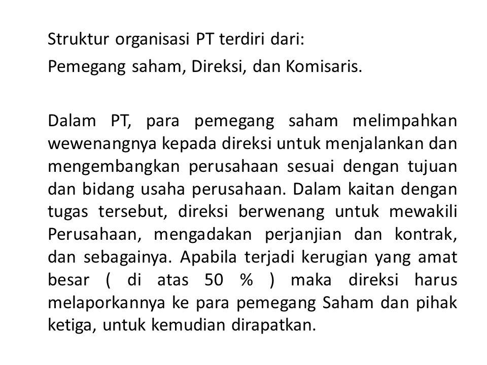 Struktur organisasi PT terdiri dari: Pemegang saham, Direksi, dan Komisaris. Dalam PT, para pemegang saham melimpahkan wewenangnya kepada direksi untu