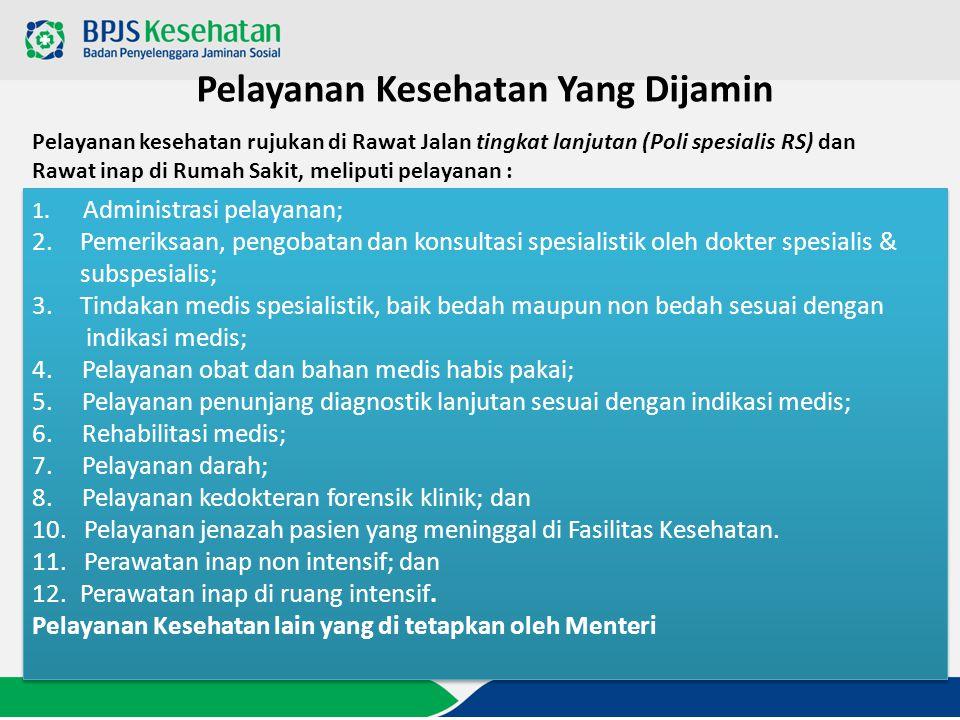 Pelayanan Kesehatan Yang Dijamin 1. Administrasi pelayanan; 2.Pemeriksaan, pengobatan dan konsultasi spesialistik oleh dokter spesialis & subspesialis