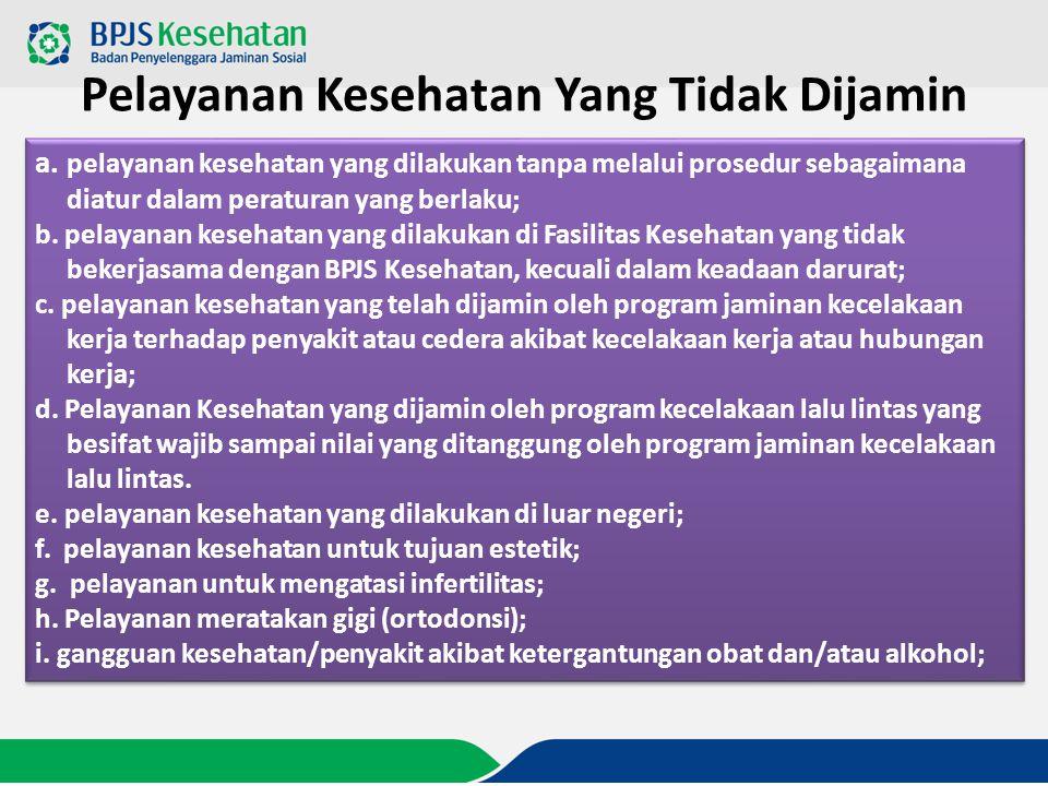 Pelayanan Kesehatan Yang Tidak Dijamin a. pelayanan kesehatan yang dilakukan tanpa melalui prosedur sebagaimana diatur dalam peraturan yang berlaku; b