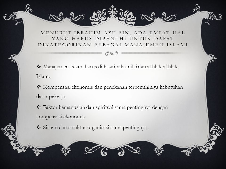 MENURUT IBRAHIM ABU SIN, ADA EMPAT HAL YANG HARUS DIPENUHI UNTUK DAPAT DIKATEGORIKAN SEBAGAI MANAJEMEN ISLAMI  Manajemen Islami harus didasari nilai-
