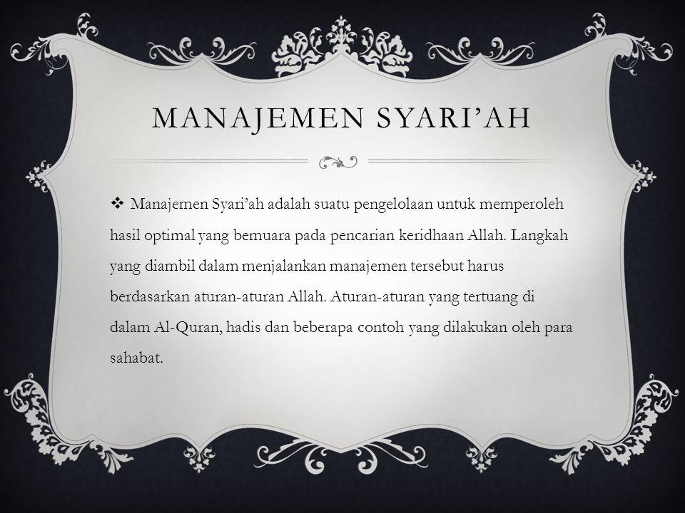 MANAJEMEN SYARI'AH  Manajemen Syari'ah adalah suatu pengelolaan untuk memperoleh hasil optimal yang bemuara pada pencarian keridhaan Allah. Langkah y