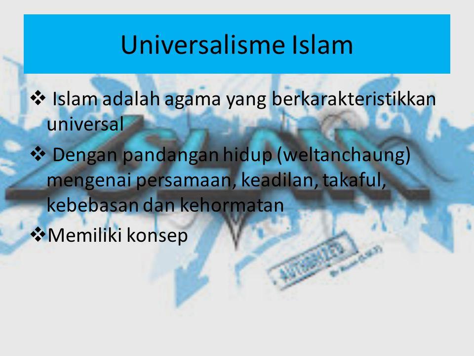 Universalisme Islam  Islam adalah agama yang berkarakteristikkan universal  Dengan pandangan hidup (weltanchaung) mengenai persamaan, keadilan, takaful, kebebasan dan kehormatan  Memiliki konsep