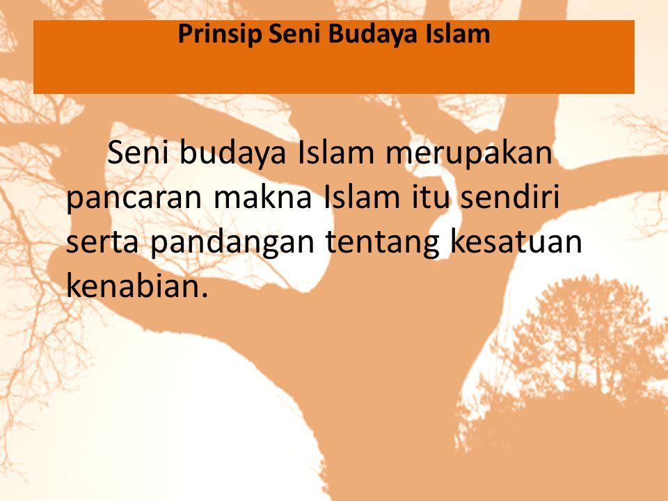 Prinsip Seni Budaya Islam Seni budaya Islam merupakan pancaran makna Islam itu sendiri serta pandangan tentang kesatuan kenabian.