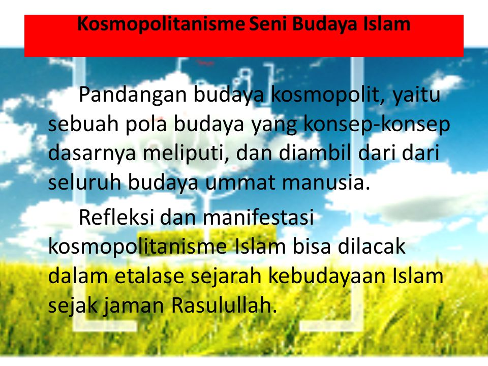 Kosmopolitanisme Seni Budaya Islam Pandangan budaya kosmopolit, yaitu sebuah pola budaya yang konsep-konsep dasarnya meliputi, dan diambil dari dari seluruh budaya ummat manusia.