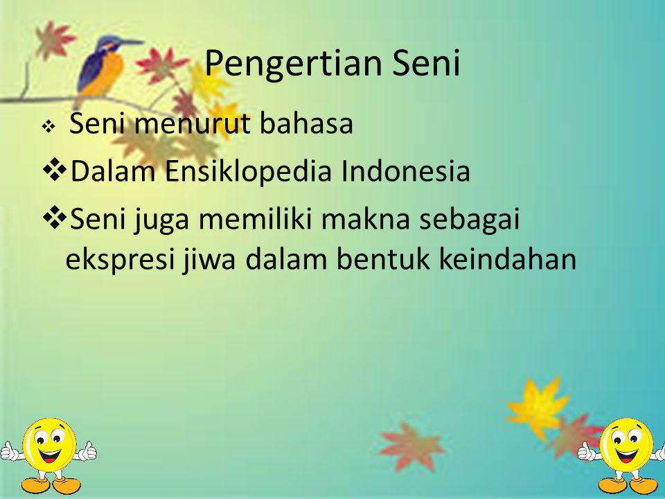 Pengertian Seni  Seni menurut bahasa  Dalam Ensiklopedia Indonesia  Seni juga memiliki makna sebagai ekspresi jiwa dalam bentuk keindahan