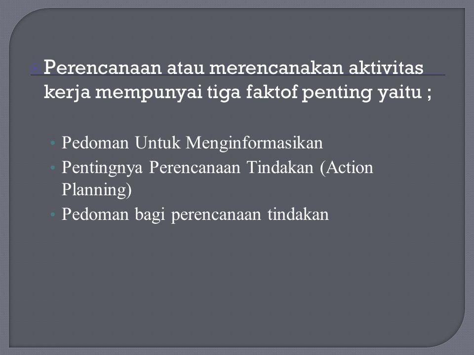  P erencanaan atau merencanakan aktivitas kerja mempunyai tiga faktof penting yaitu ; Pedoman Untuk Menginformasikan Pentingnya Perencanaan Tindakan (Action Planning) Pedoman bagi perencanaan tindakan