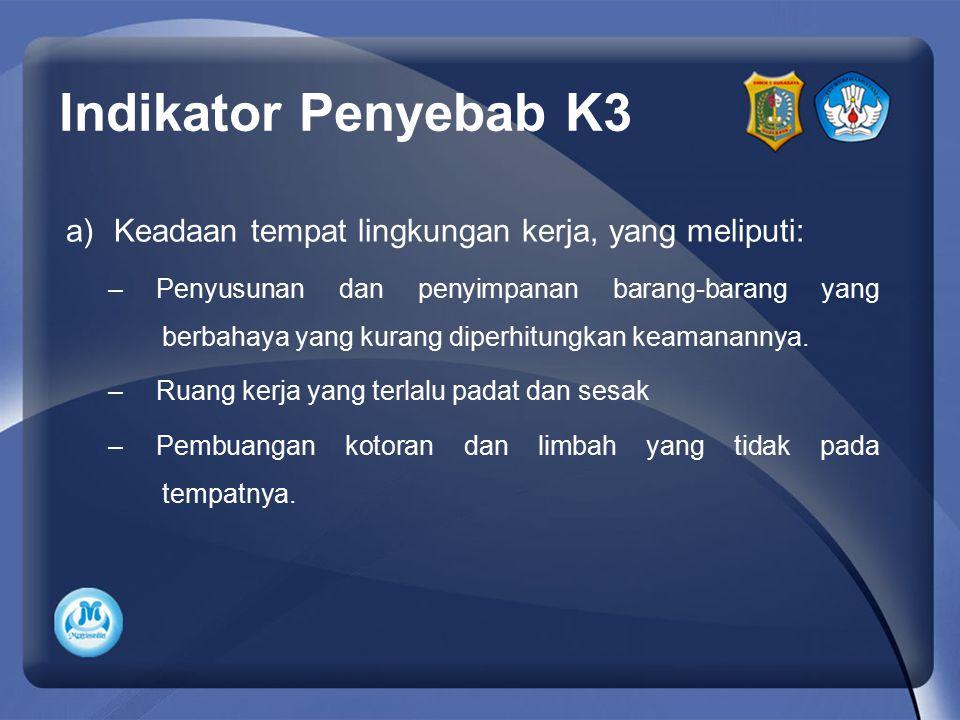 Indikator Penyebab K3 a)Keadaan tempat lingkungan kerja, yang meliputi: –Penyusunan dan penyimpanan barang-barang yang berbahaya yang kurang diperhitu