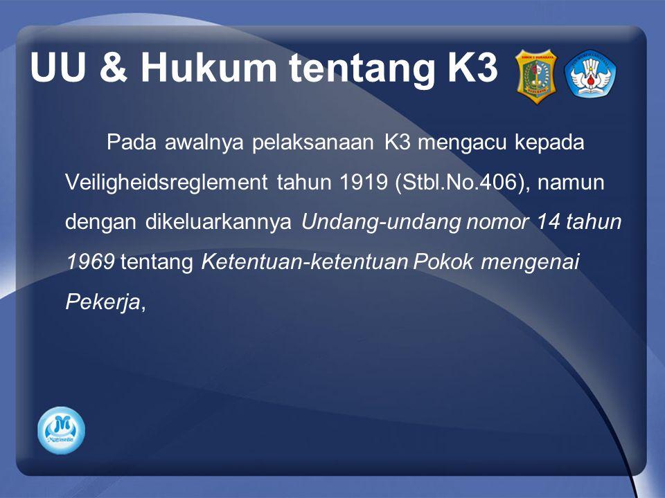 UU & Hukum tentang K3 Pada awalnya pelaksanaan K3 mengacu kepada Veiligheidsreglement tahun 1919 (Stbl.No.406), namun dengan dikeluarkannya Undang-undang nomor 14 tahun 1969 tentang Ketentuan-ketentuan Pokok mengenai Pekerja,