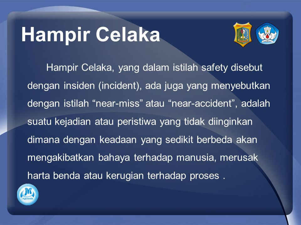 "Hampir Celaka, yang dalam istilah safety disebut dengan insiden (incident), ada juga yang menyebutkan dengan istilah ""near-miss"" atau ""near-accident"","