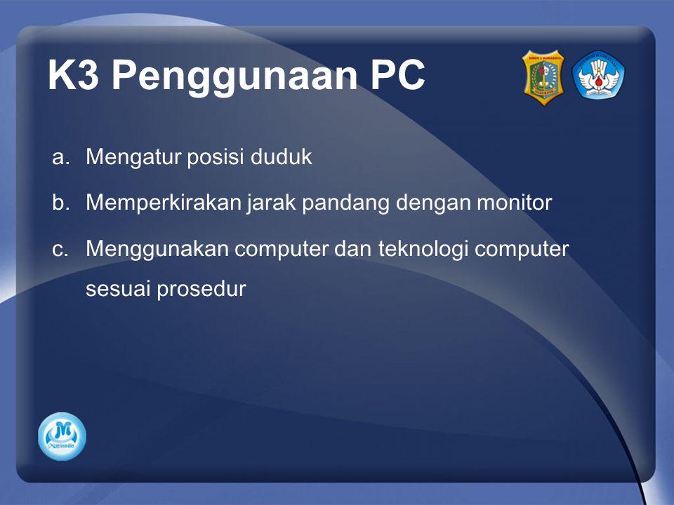 a.Mengatur posisi duduk b.Memperkirakan jarak pandang dengan monitor c.Menggunakan computer dan teknologi computer sesuai prosedur K3 Penggunaan PC