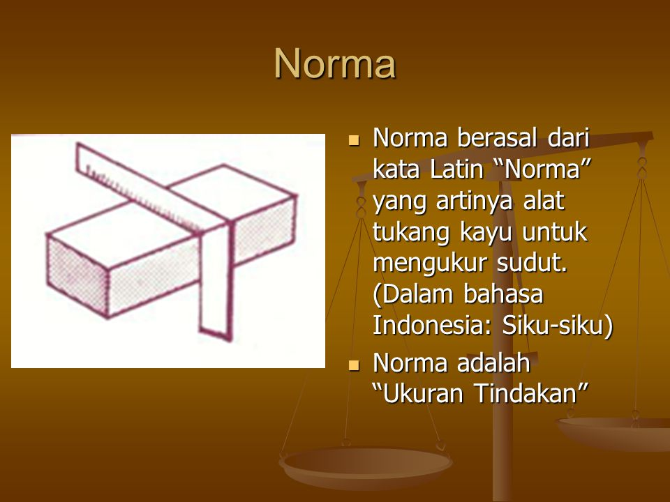 Norma Norma berasal dari kata Latin Norma yang artinya alat tukang kayu untuk mengukur sudut.