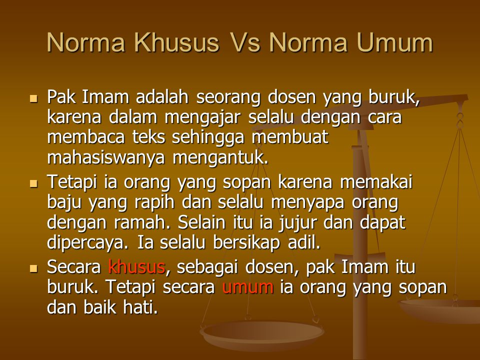 Norma Khusus Vs Norma Umum Pak Imam adalah seorang dosen yang buruk, karena dalam mengajar selalu dengan cara membaca teks sehingga membuat mahasiswanya mengantuk.