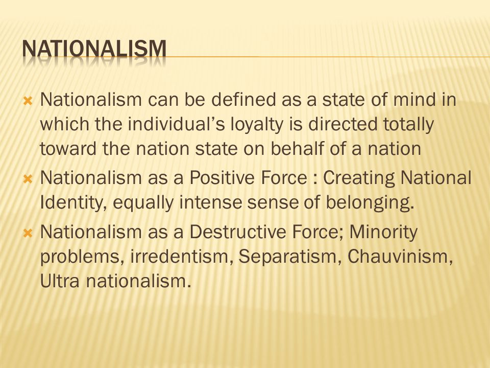  Nationalism can be defined as a state of mind in which the individual's loyalty is directed totally toward the nation state on behalf of a nation  Nationalism as a Positive Force : Creating National Identity, equally intense sense of belonging.