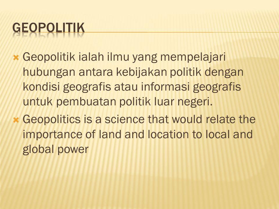  Geopolitik ialah ilmu yang mempelajari hubungan antara kebijakan politik dengan kondisi geografis atau informasi geografis untuk pembuatan politik l