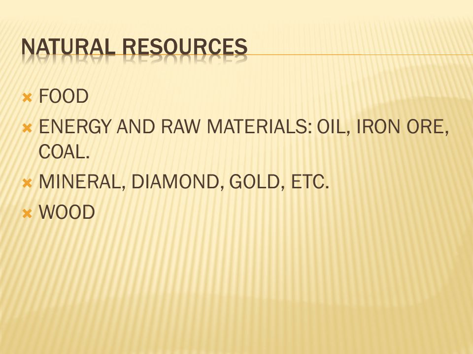  FOOD  ENERGY AND RAW MATERIALS: OIL, IRON ORE, COAL.  MINERAL, DIAMOND, GOLD, ETC.  WOOD