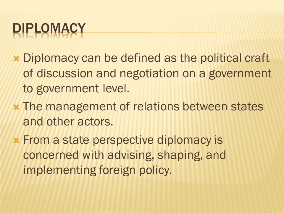  Diplomacy can be defined as the political craft of discussion and negotiation on a government to government level.