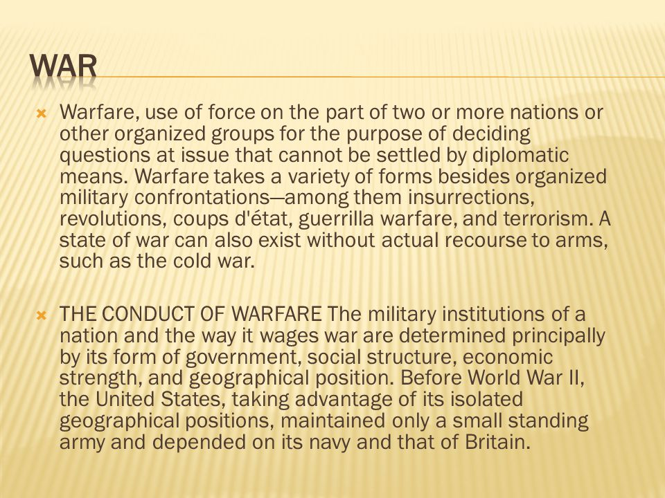  Warfare, use of force on the part of two or more nations or other organized groups for the purpose of deciding questions at issue that cannot be settled by diplomatic means.