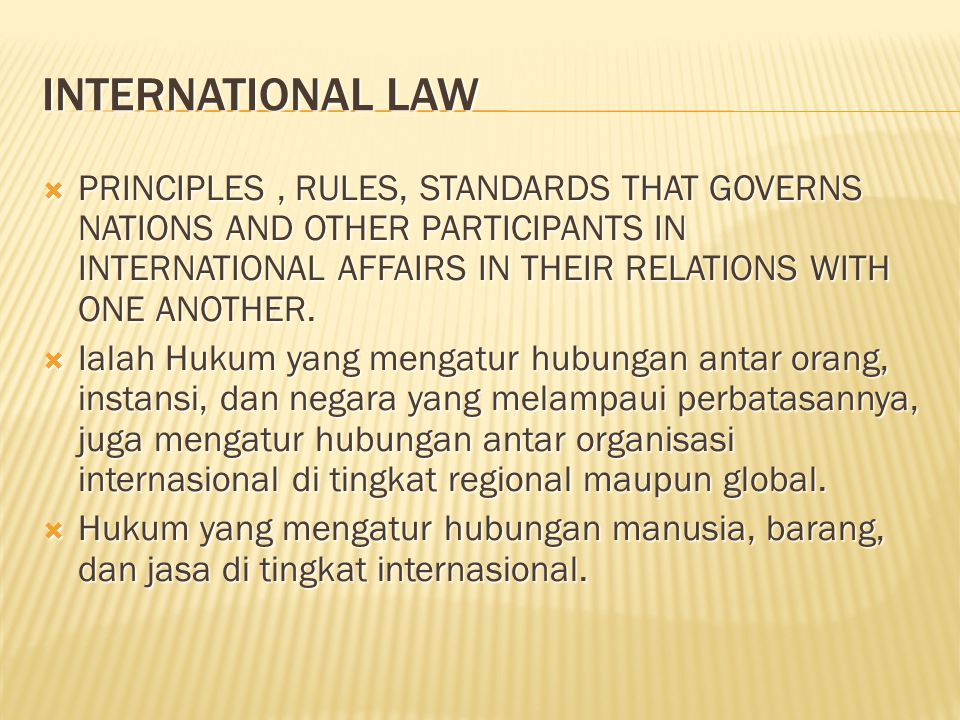 INTERNATIONAL LAW  PRINCIPLES, RULES, STANDARDS THAT GOVERNS NATIONS AND OTHER PARTICIPANTS IN INTERNATIONAL AFFAIRS IN THEIR RELATIONS WITH ONE ANOTHER.