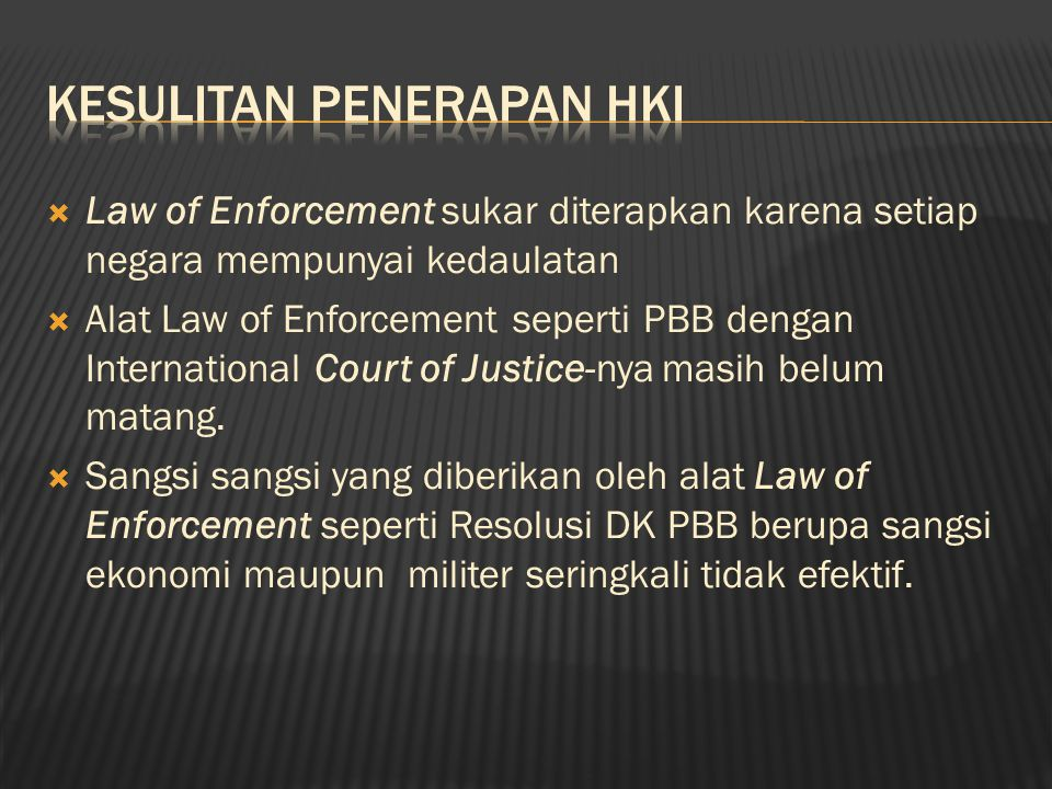  Law of Enforcement sukar diterapkan karena setiap negara mempunyai kedaulatan  Alat Law of Enforcement seperti PBB dengan International Court of Justice-nya masih belum matang.