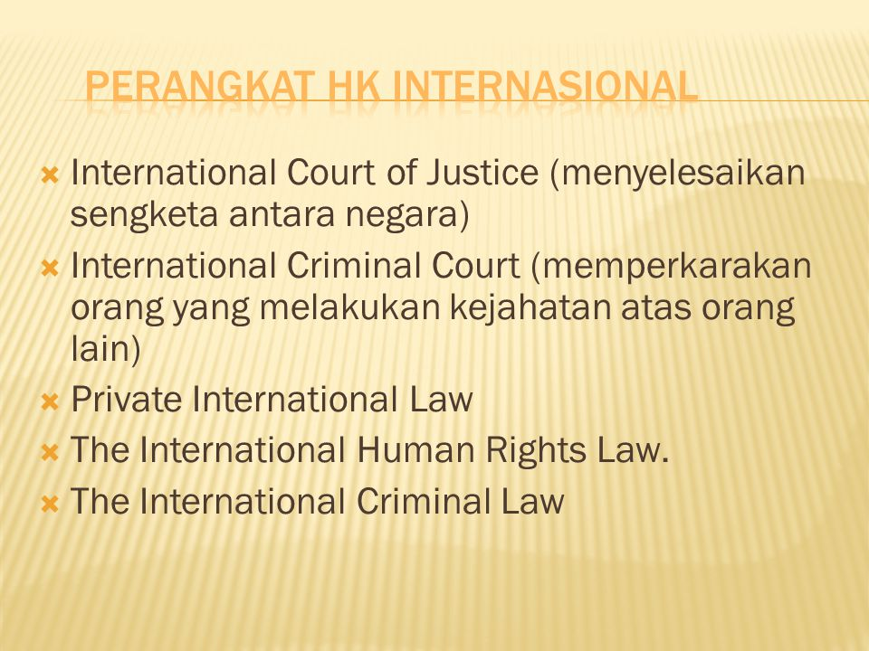  International Court of Justice (menyelesaikan sengketa antara negara)  International Criminal Court (memperkarakan orang yang melakukan kejahatan atas orang lain)  Private International Law  The International Human Rights Law.