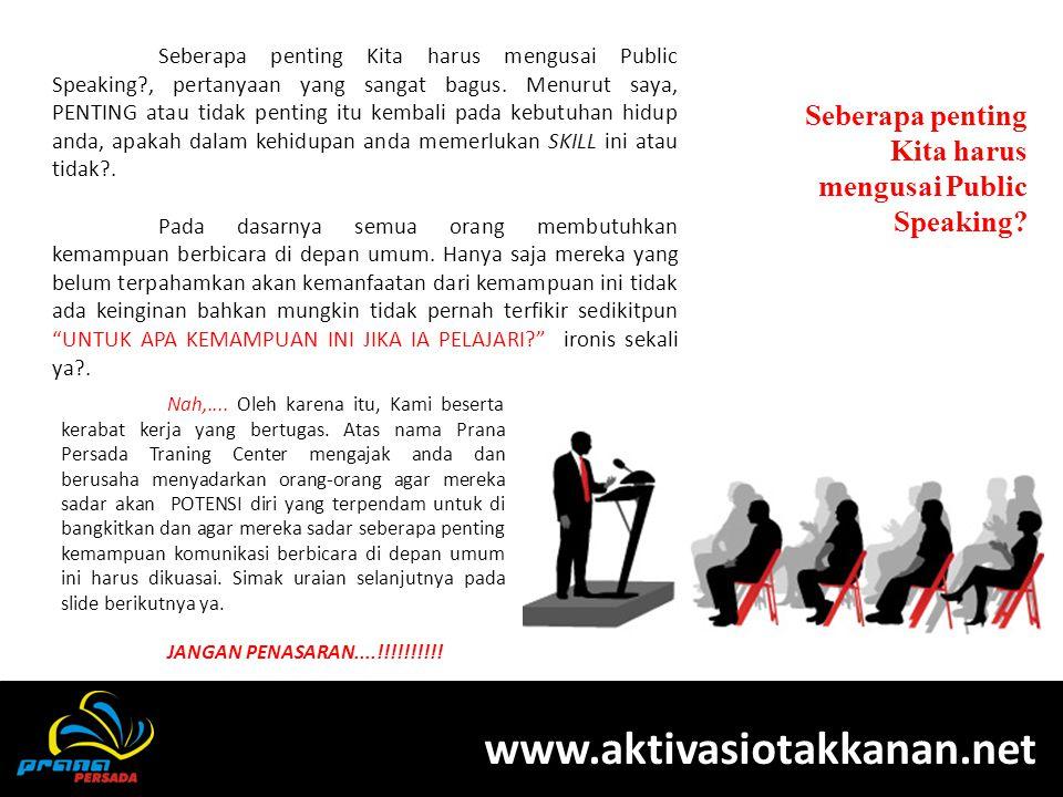 PELATIHAN PUBLIC SPEAKING Seberapa penting Kita harus mengusai Public Speaking? www.aktivasiotakkanan.net Seberapa penting Kita harus mengusai Public