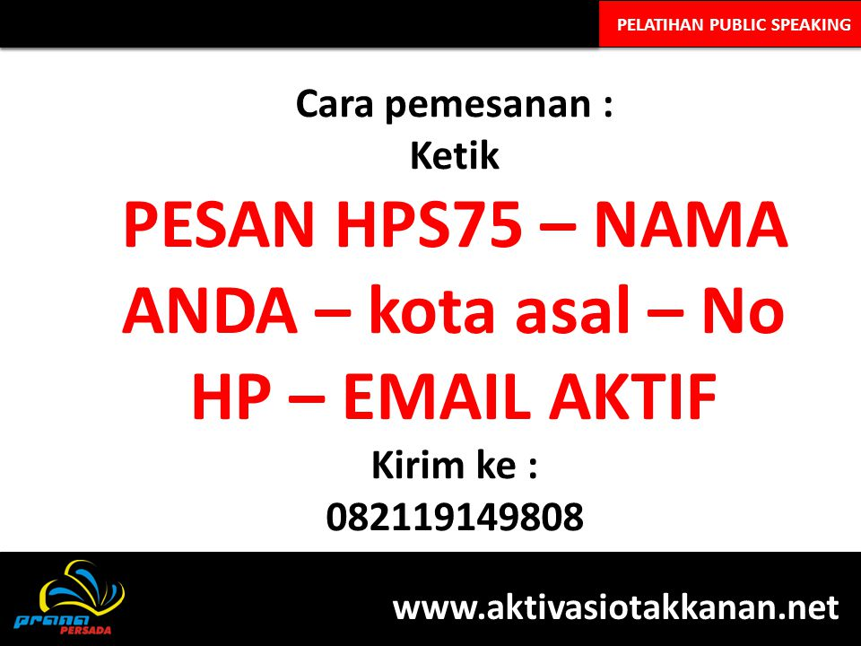 PELATIHAN PUBLIC SPEAKING Cara pemesanan : Ketik PESAN HPS75 – NAMA ANDA – kota asal – No HP – EMAIL AKTIF Kirim ke : 082119149808 www.aktivasiotakkanan.net