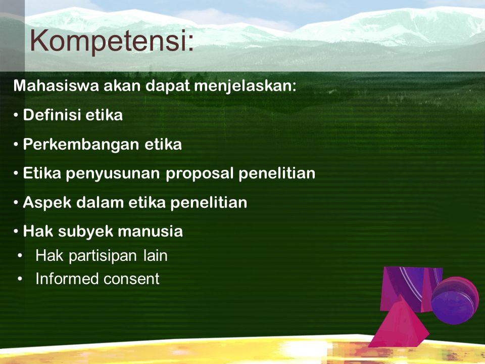 Kompetensi: Hak partisipan lain Informed consent Mahasiswa akan dapat menjelaskan: Definisi etika Perkembangan etika Etika penyusunan proposal penelit
