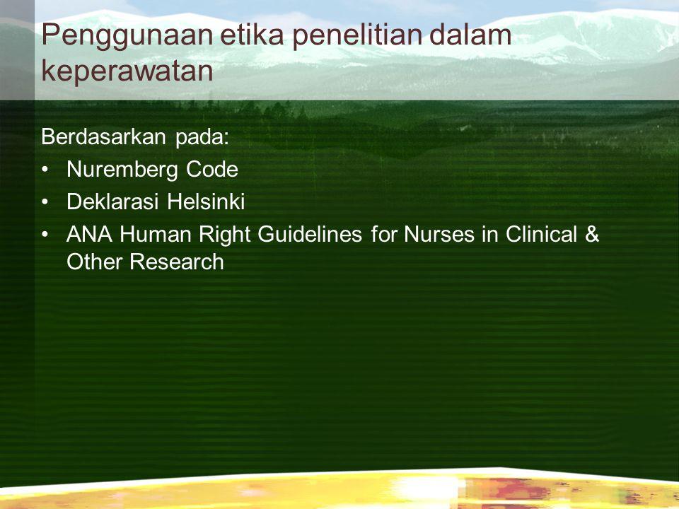 Penggunaan etika penelitian dalam keperawatan Berdasarkan pada: Nuremberg Code Deklarasi Helsinki ANA Human Right Guidelines for Nurses in Clinical &