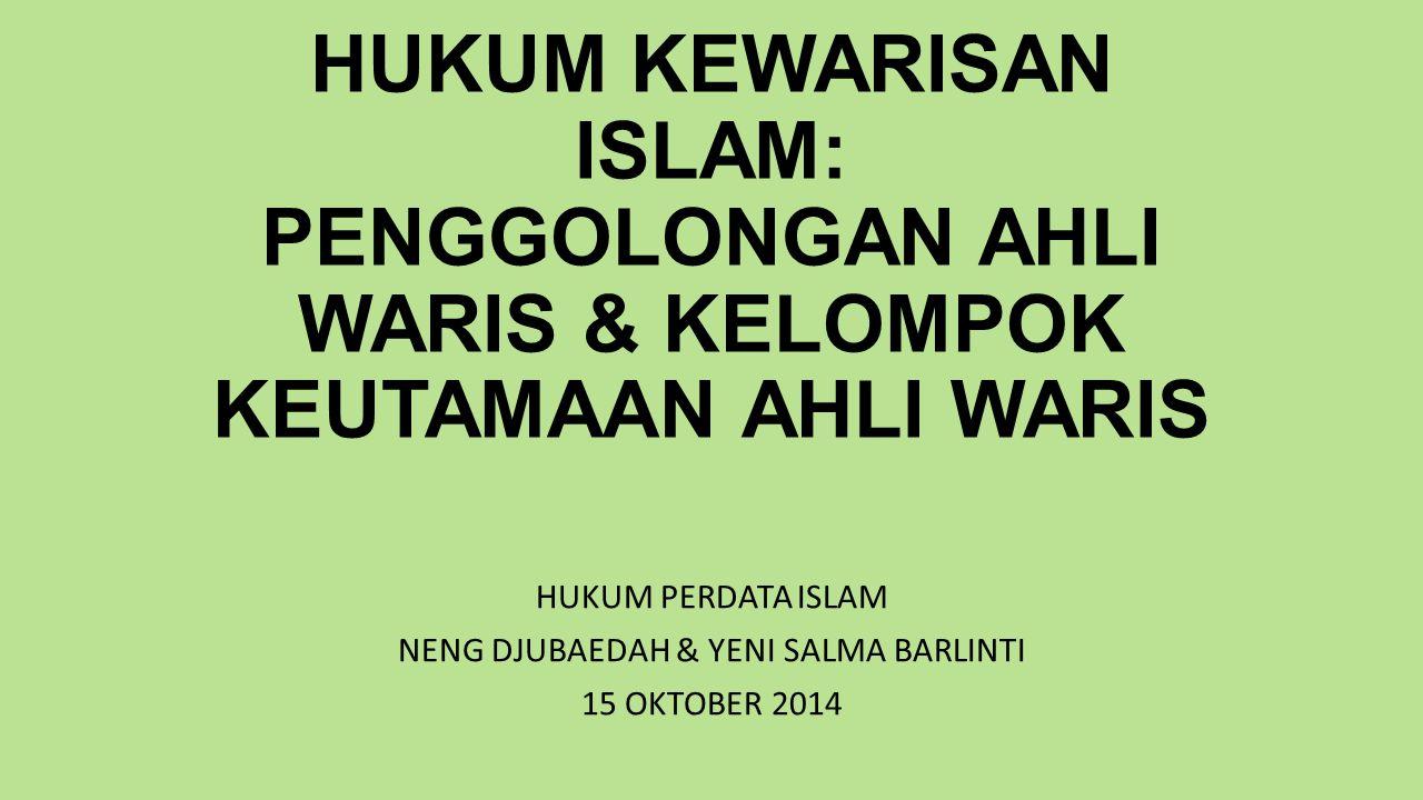 HUKUM KEWARISAN ISLAM: PENGGOLONGAN AHLI WARIS & KELOMPOK KEUTAMAAN AHLI WARIS HUKUM PERDATA ISLAM NENG DJUBAEDAH & YENI SALMA BARLINTI 15 OKTOBER 2014