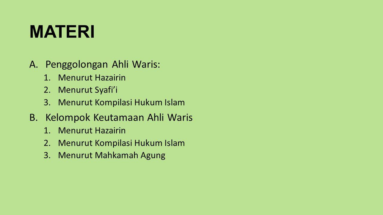 MATERI A.Penggolongan Ahli Waris: 1.Menurut Hazairin 2.Menurut Syafi'i 3.Menurut Kompilasi Hukum Islam B.Kelompok Keutamaan Ahli Waris 1.Menurut Hazairin 2.Menurut Kompilasi Hukum Islam 3.Menurut Mahkamah Agung