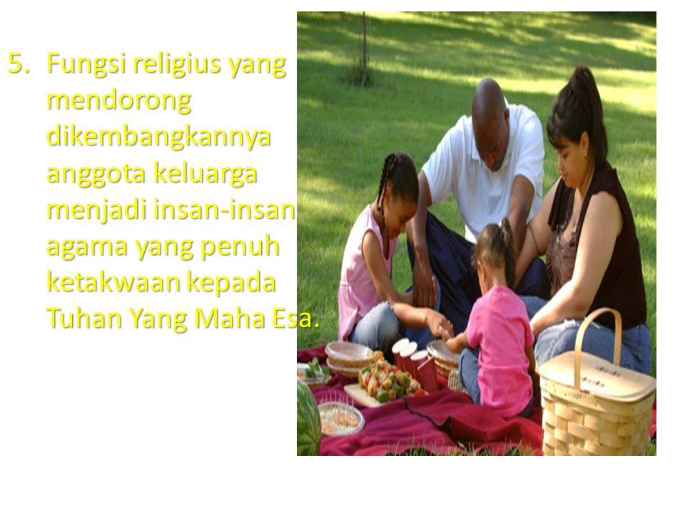 5.Fungsi religius yang mendorong dikembangkannya anggota keluarga menjadi insan-insan agama yang penuh ketakwaan kepada Tuhan Yang Maha Esa.