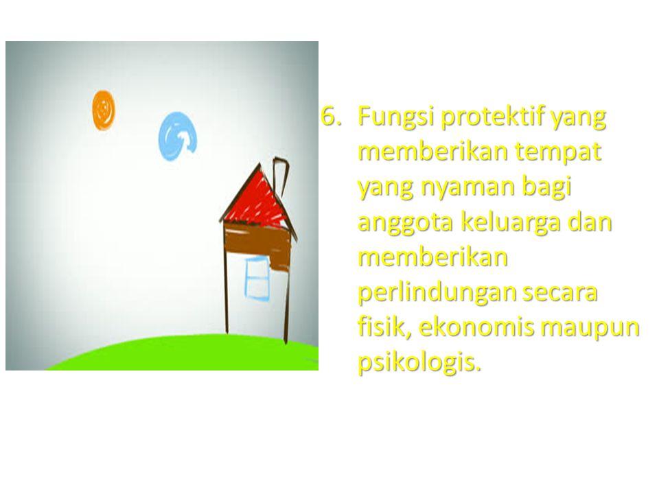 6.Fungsi protektif yang memberikan tempat yang nyaman bagi anggota keluarga dan memberikan perlindungan secara fisik, ekonomis maupun psikologis.