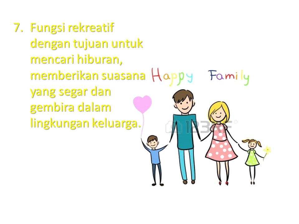 7.Fungsi rekreatif dengan tujuan untuk mencari hiburan, memberikan suasana yang segar dan gembira dalam lingkungan keluarga.