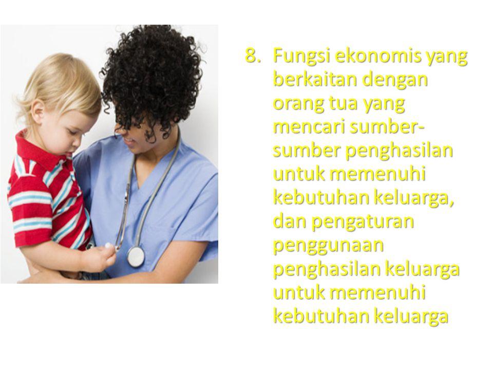 8.Fungsi ekonomis yang berkaitan dengan orang tua yang mencari sumber- sumber penghasilan untuk memenuhi kebutuhan keluarga, dan pengaturan penggunaan penghasilan keluarga untuk memenuhi kebutuhan keluarga