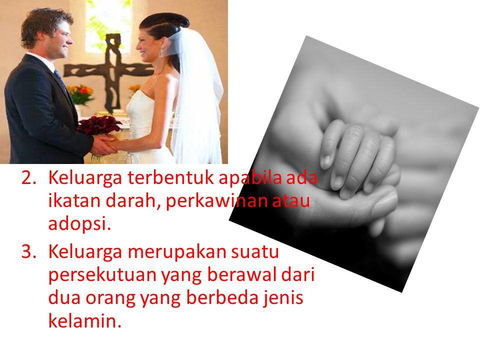 2.Keluarga terbentuk apabila ada ikatan darah, perkawinan atau adopsi. 3.Keluarga merupakan suatu persekutuan yang berawal dari dua orang yang berbeda
