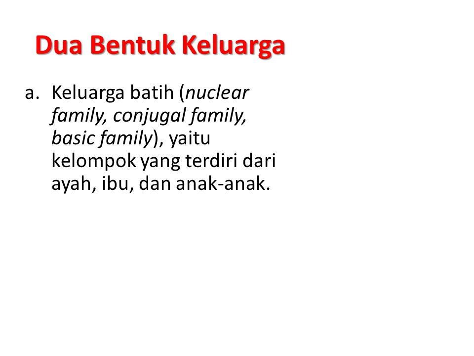 Dua Bentuk Keluarga a.Keluarga batih (nuclear family, conjugal family, basic family), yaitu kelompok yang terdiri dari ayah, ibu, dan anak-anak.