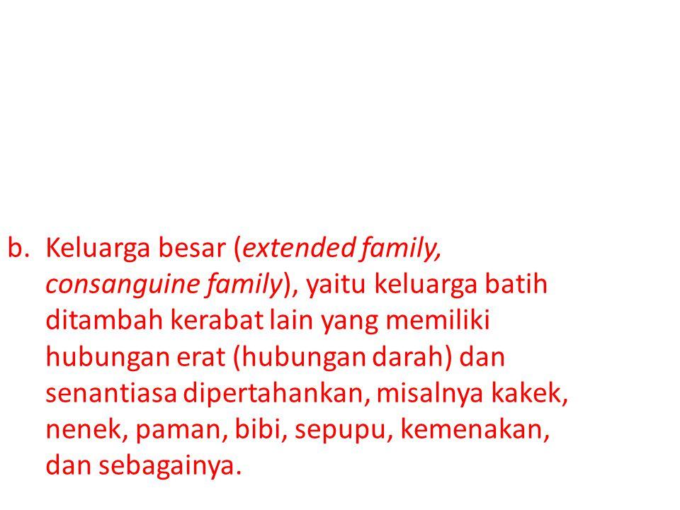 b.Keluarga besar (extended family, consanguine family), yaitu keluarga batih ditambah kerabat lain yang memiliki hubungan erat (hubungan darah) dan se