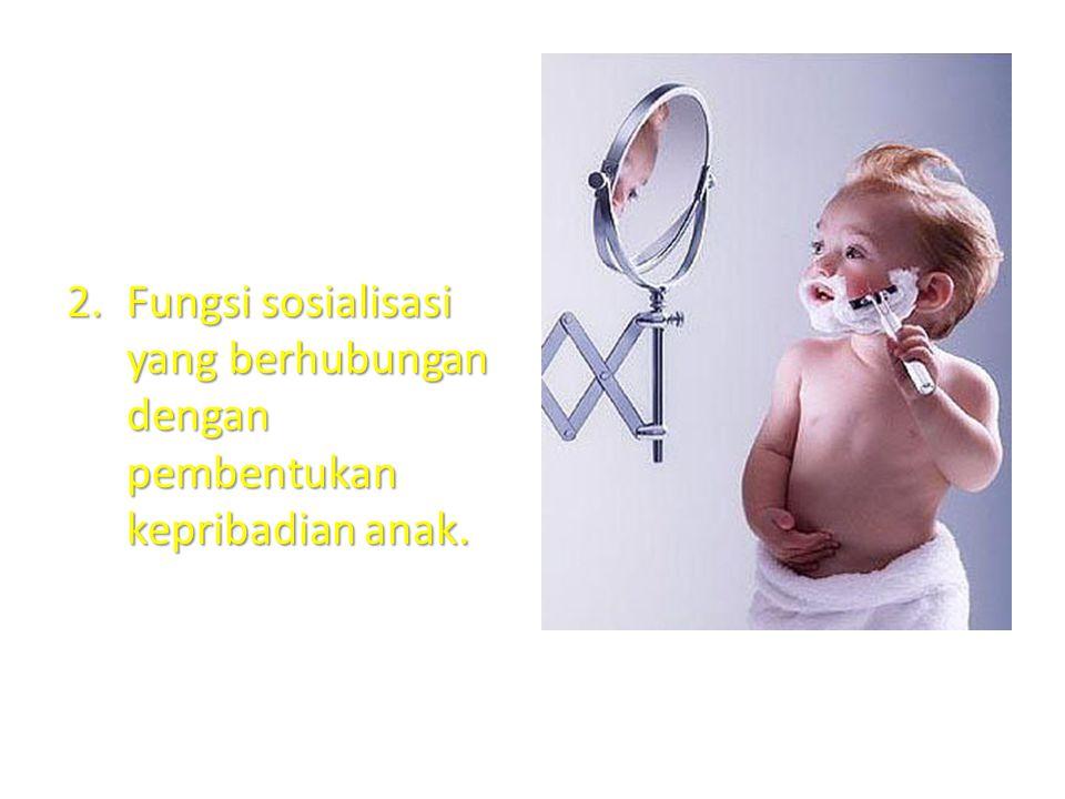 2.Fungsi sosialisasi yang berhubungan dengan pembentukan kepribadian anak.