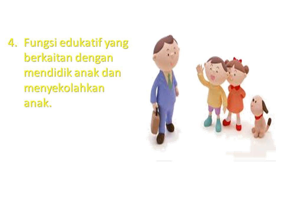 4.Fungsi edukatif yang berkaitan dengan mendidik anak dan menyekolahkan anak.