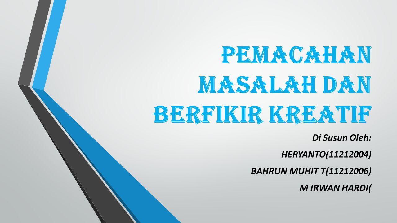 PEMACAHAN MASALAH DAN BERFIKIR KREATIF Di Susun Oleh: HERYANTO(11212004) BAHRUN MUHIT T(11212006) M IRWAN HARDI(