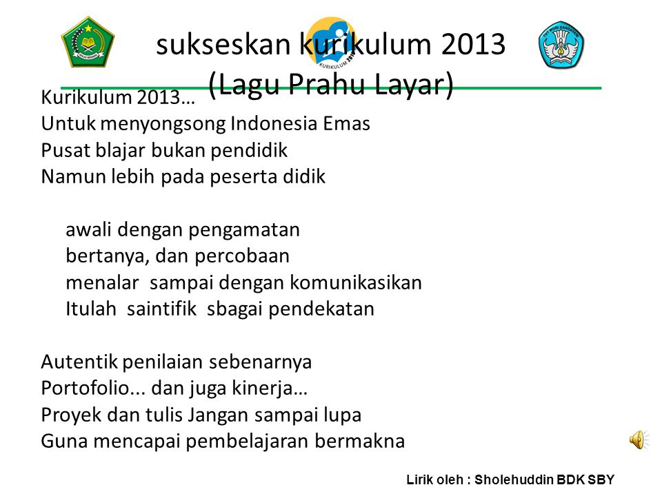 sukseskan kurikulum 2013 (Lagu Prahu Layar) Kurikulum 2013… Untuk menyongsong Indonesia Emas Pusat blajar bukan pendidik Namun lebih pada peserta didi
